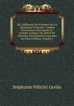 De L`influence Des Femmes Sur La Littrature Franaise: Comme Protectrices Des Lettres Et Comme Auteurs, Ou, Prcis De L`histoire Des Femmes Franaises Les Plus Clbres, Volume 1