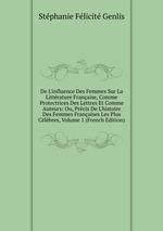 De L`influence Des Femmes Sur La Littrature Franaise, Comme Protectrices Des Lettres Et Comme Auteurs: Ou, Prcis De L`histoire Des Femmes Franaises Les Plus Clbres, Volume 1 (French Edition)