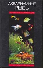 Аквариумные рыбы. Домашняя энциклопедия
