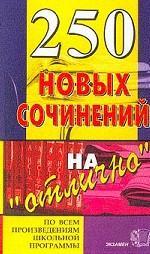 """250 новых сочинений на """"отлично"""" по всем произведениям школьной программы"""