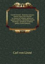 Caroli Linnaei . Systema naturae; sistens regna tria naturae in classes et ordines, genera et species redacta, tabulisque aeneis illustrata. Accedunt vocabula gallica (Latin Edition)