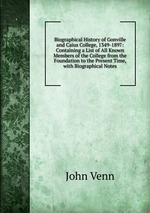 Biographical History of Gonville and Caius College, 1349-1897: Containing a List of All Known Members of the College from the Foundation to the Present Time, with Biographical Notes