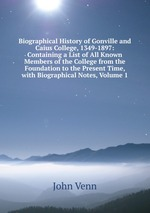 Biographical History of Gonville and Caius College, 1349-1897: Containing a List of All Known Members of the College from the Foundation to the Present Time, with Biographical Notes, Volume 1