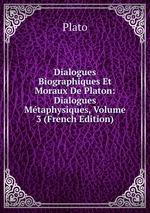 Dialogues Biographiques Et Moraux De Platon: Dialogues Mtaphysiques, Volume 3 (French Edition)