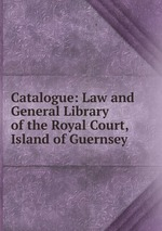 Catalogue: Law and General Library of the Royal Court, Island of Guernsey