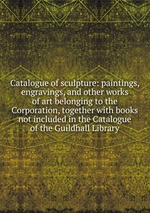 Catalogue of sculpture: paintings, engravings, and other works of art belonging to the Corporation, together with books not included in the Catalogue of the Guildhall Library