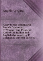 A Key to the Italian and French Grammar, by Vergani and Piranesi: And to the Italian and English Grammar, by P. Guicheney (French Edition)