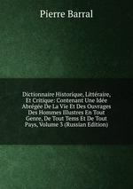 Dictionnaire Historique, Littraire, Et Critique: Contenant Une Ide Abrge De La Vie Et Des Ouvrages Des Hommes Illustres En Tout Genre, De Tout Tems Et De Tout Pays, Volume 3 (Russian Edition)