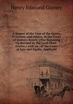 A Report of the Case of the Queen V. Gurney and Others, in the Court of Queen`s Bench: (The Summing Up Revised by the Lord Chief-Justice.) with an . of the Cases at Law and Equity, Applicabl