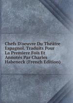 Chefs D`oeuvre Du Thtre Espagnol. Traduits Pour La Premere Fois Et Annots Par Charles Habeneck (French Edition)