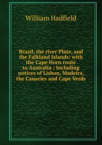 Brazil, the river Plate, and the Falkland Islands: with the Cape Horn route to Australia ; Including notices of Lisbon, Madeira, the Canaries and Cape Verds