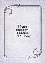 50 лет верности России. 1917 - 1967