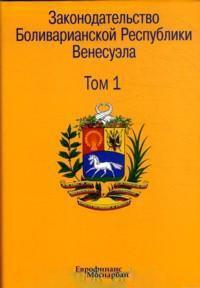 Законодательство Боливарианской Республики Венесуэла. В 3 томах. Том 1.