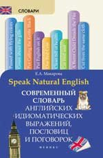 Speak Natural English. Современный словарь английских идиоматических выражений, пословиц и поговорок