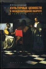 Культурные ценности в международном обороте: правовые аспекты: Монография. 2-e изд., перераб. и доп