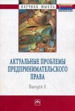 Актуальные проблемы предпринимательского права: Выпуск II. Монография
