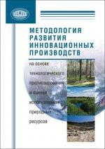 Методология развития инновационных производств на основе технологического прогнозирования и оценки использования природных ресурсов