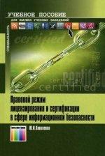 Правовой режим лицензирования и сертификации в сфере информационной безопасности: Учебное пособие