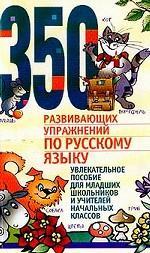 350 развивающих упражнений по русскомц языку. Увлекательное пособие для младших школьников и учителей начальных классов