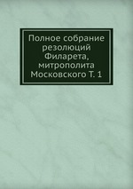 Обложка книги Полное собрание резолюций Филарета, митрополита Московского Т. 1