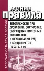 Единые правила безопасности при дроблении, сортировке, обогащении полезных ископаемых и окусковании руд и концентратов. ПБ 03-571-03