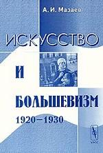 Искусство и большевизм (1920 - 1930). Проблемно-тематические очерки и портреты