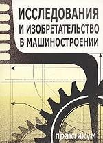 Исследования и изобретательство в машиностроении. Практикум