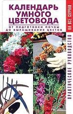 Календарь умного цветовода. От подготовки почвы до выращивания цветов. Практическое руководство