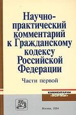 Научно-практический комментарий к Гражданскому кодексу Российской Федерации, части первой