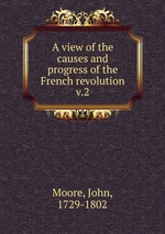 A view of the causes and progress of the French revolution. v.2