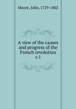 A view of the causes and progress of the French revolution. v.1