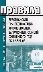 Правила безопасности при эксплуатации автомобильных заправочных станций сжиженного газа. ПБ 12-527-03