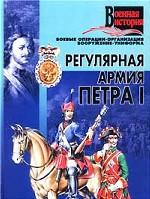 Регулярная армия Петра I. Боевые операции, организация, вооружение, униформа