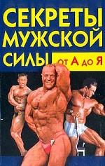 Секреты мужской силы от А до Я: Как стать здоровым и сильным
