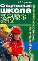 Спортивная школа как социально-педагогическая система: Социальное проектирование: Монография