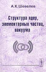 Структура ядер, элементарных частиц, вакуума