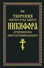 Творения святого отца нашего Никифора, архиепископа Константинопольского