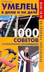 Умелец в доме и на даче. 1000 советов и практических рекомендаций