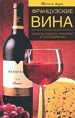 Французские вина. Секреты выбора, покупки и употребления
