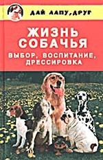 Жизнь собачья: Выбор, воспитание, дрессировка
