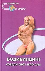 Бодибилдинг - создай свое тело сам. 2-е издание