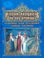 Русский месяцеслов на все времена. Памятные даты, праздники, обряды, именины