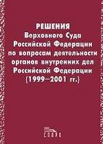 Решения Верховного Суда Российской Федерации по вопросам деятельности органов внутренних дел Российской Федерации 1999-2001 гг