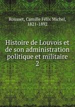 Histoire de Louvois et de son administration politique et militaire. 2
