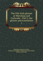 The Old-Irish glosses at Wrzburg and Carlsruhe : Part I: the glosses and translation. 1