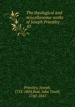 The theological and miscellaneous works of Joseph Priestley. 10