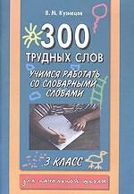300 трудных слов. Учимся работать со словарными словами. 3 класс