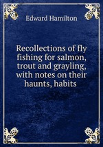 Recollections of fly fishing for salmon, trout and grayling, with notes on their haunts, habits