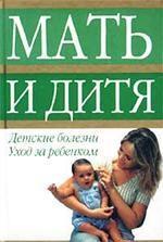 Мать и дитя. Детские болезни. Уход за ребенком