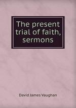 The present trial of faith, sermons